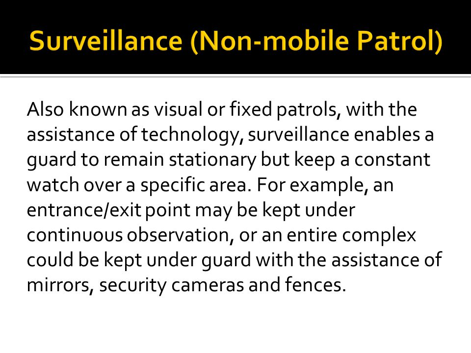 Also known as visual or fixed patrols, with the assistance of technology, surveillance enables a guard to remain stationary but keep a constant watch over a specific area.