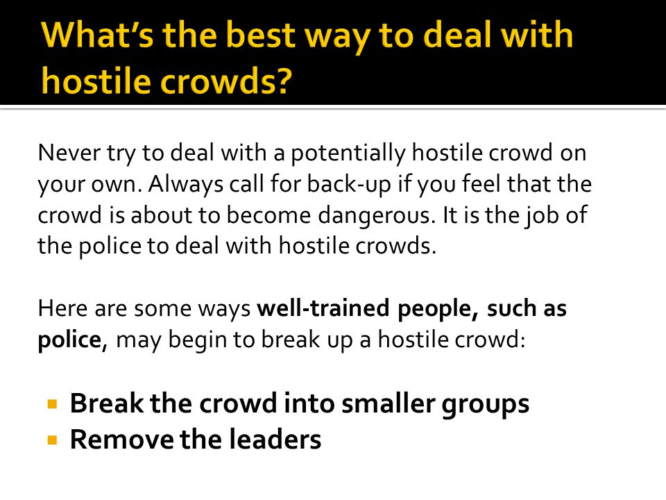 Never try to deal with a potentially hostile crowd on your own.