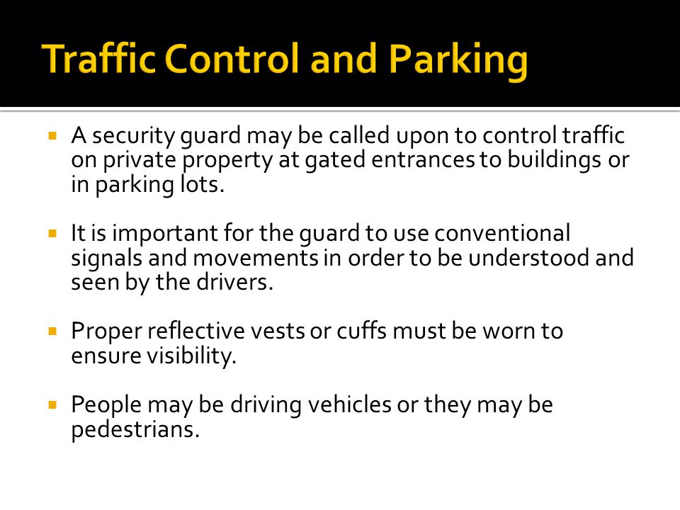  A security guard may be called upon to control traffic on private property at gated entrances to buildings or in parking lots.