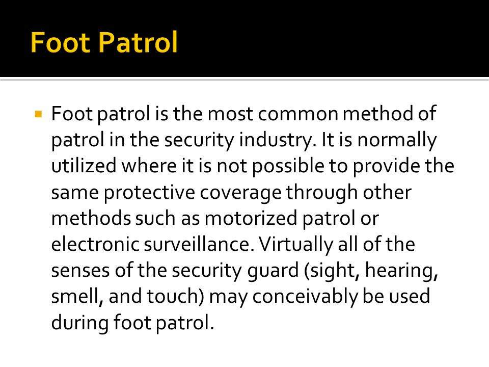  Foot patrol is the most common method of patrol in the security industry.
