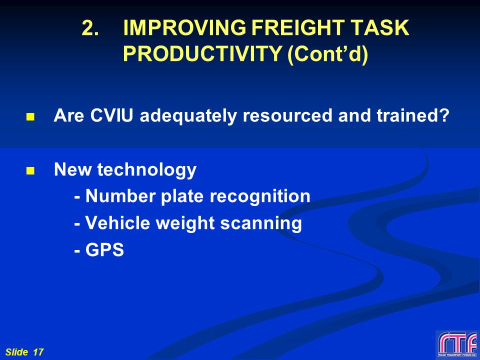 Slide 17 2. IMPROVING FREIGHT TASK PRODUCTIVITY (Cont'd) Are CVIU adequately resourced and trained.