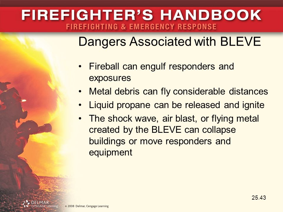 Dangers Associated with BLEVE Fireball can engulf responders and exposures Metal debris can fly considerable distances Liquid propane can be released