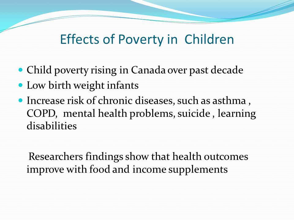 Effects of Poverty in Children Child poverty rising in Canada over past decade Low birth weight infants Increase risk of chronic diseases, such as ast