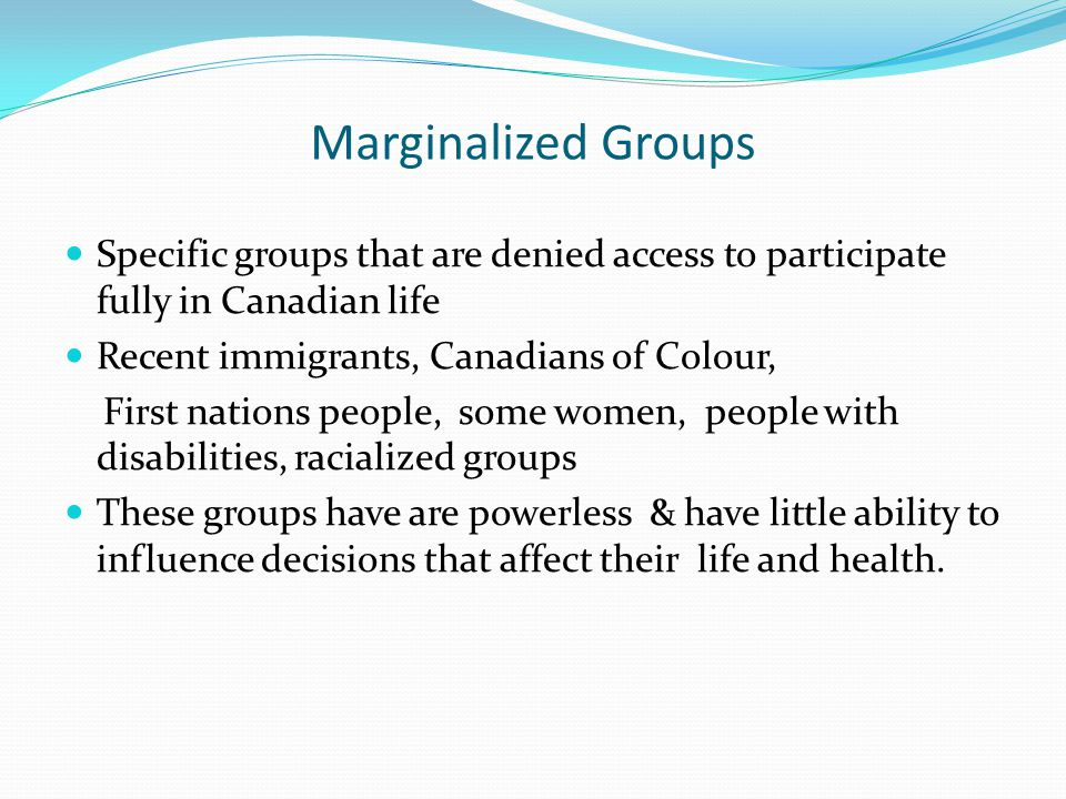 Marginalized Groups Specific groups that are denied access to participate fully in Canadian life Recent immigrants, Canadians of Colour, First nations