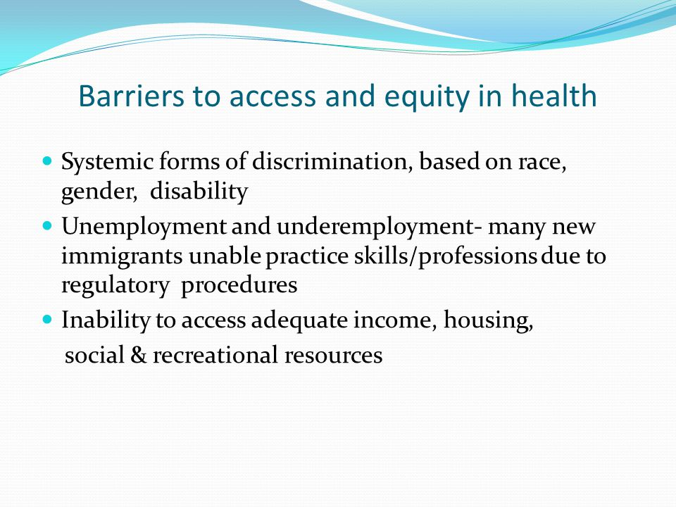 Barriers to access and equity in health Systemic forms of discrimination, based on race, gender, disability Unemployment and underemployment- many new