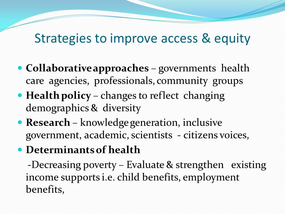 Strategies to improve access & equity Collaborative approaches – governments health care agencies, professionals, community groups Health policy – cha