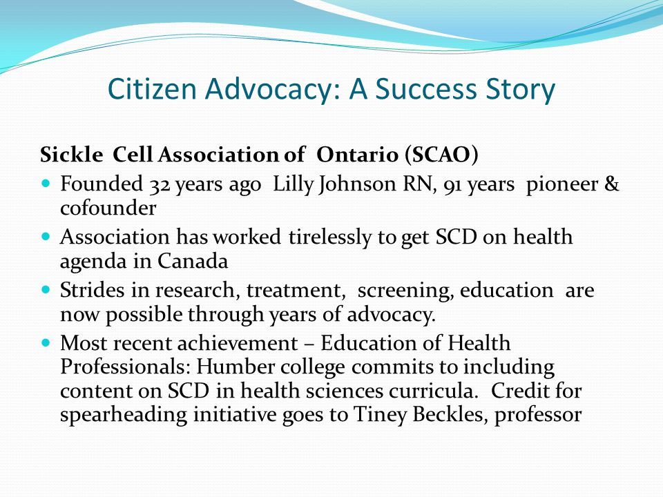 Citizen Advocacy: A Success Story Sickle Cell Association of Ontario (SCAO) Founded 32 years ago Lilly Johnson RN, 91 years pioneer & cofounder Associ