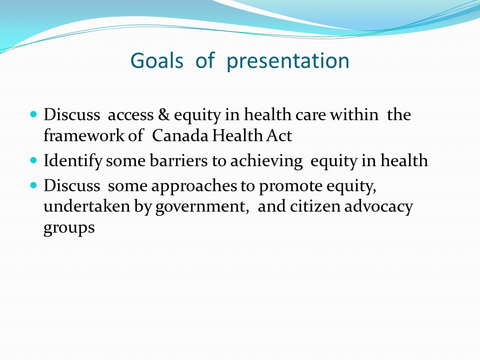 Goals of presentation Discuss access & equity in health care within the framework of Canada Health Act Identify some barriers to achieving equity in h