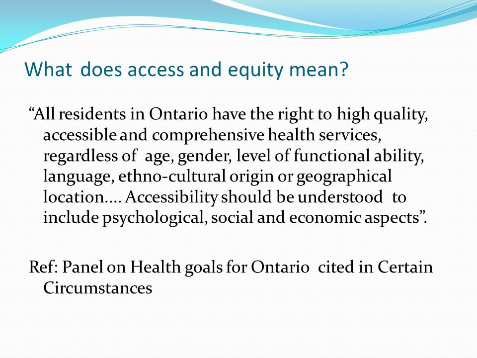 """What does access and equity mean? """"All residents in Ontario have the right to high quality, accessible and comprehensive health services, regardless o"""