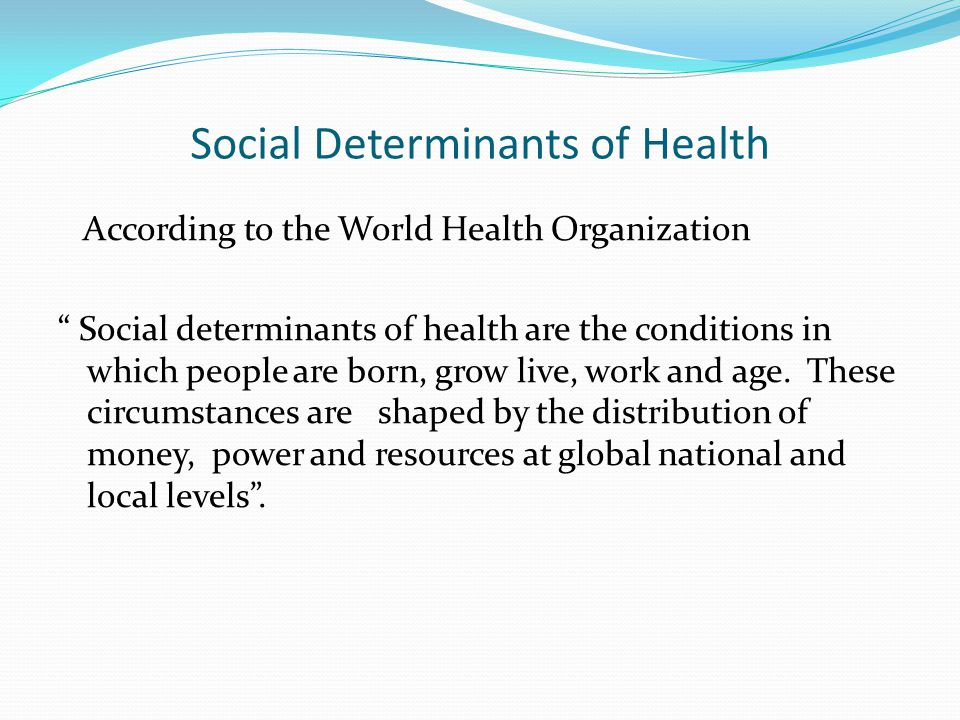 """Social Determinants of Health According to the World Health Organization """" Social determinants of health are the conditions in which people are born,"""
