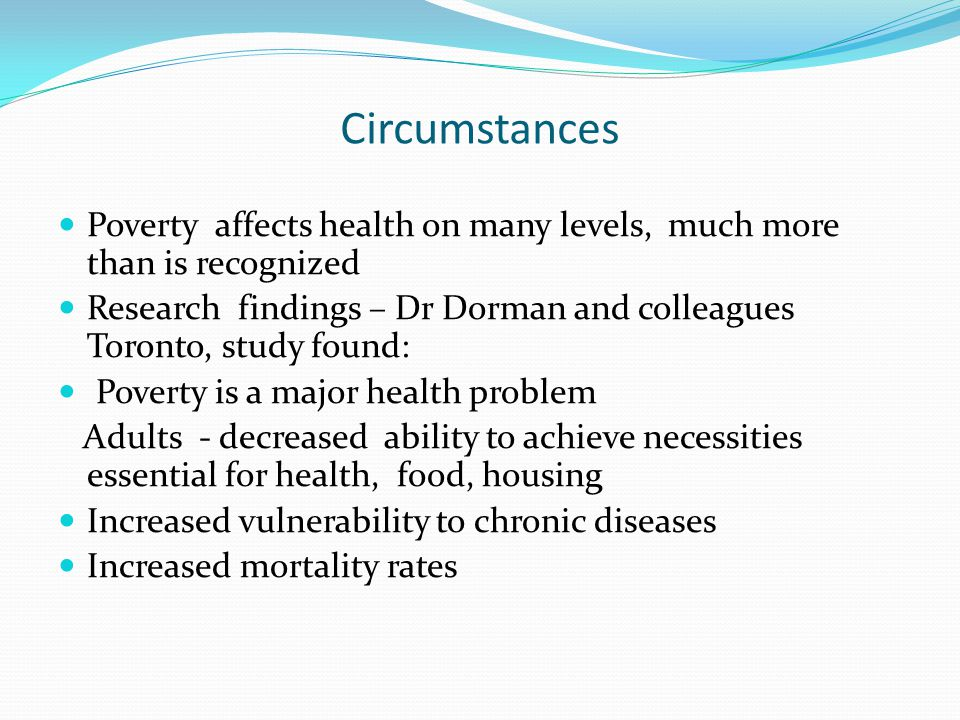 Circumstances Poverty affects health on many levels, much more than is recognized Research findings – Dr Dorman and colleagues Toronto, study found: P