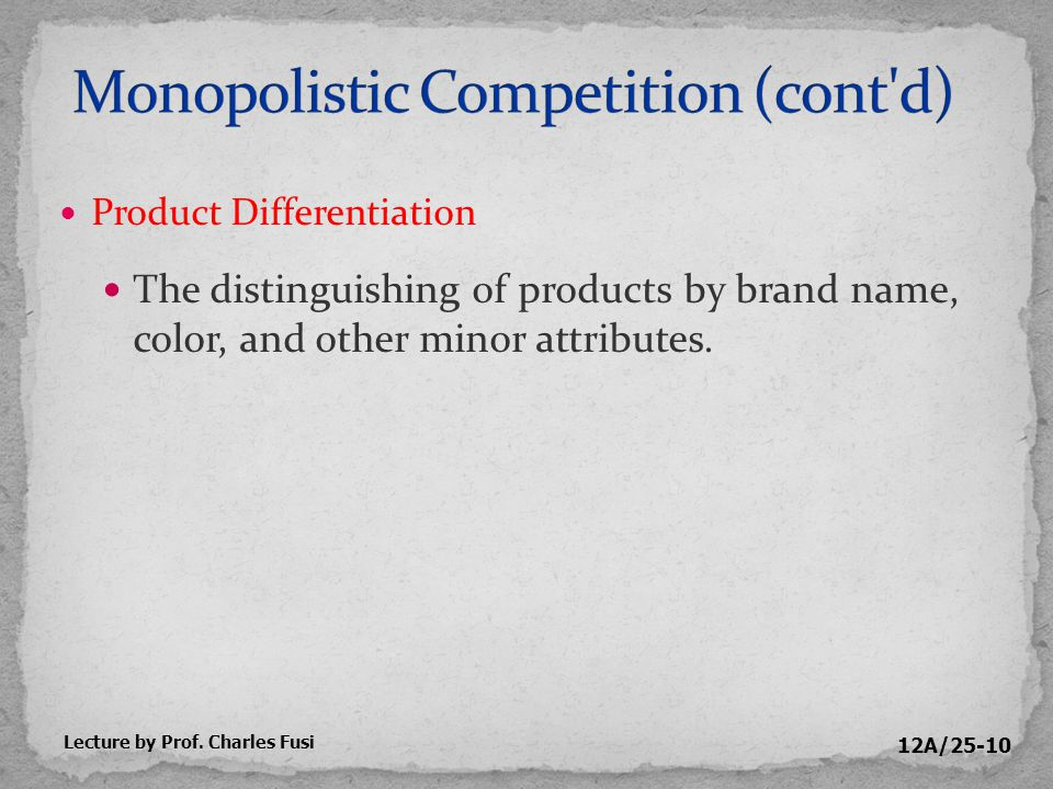 12A/25-10 Product Differentiation The distinguishing of products by brand name, color, and other minor attributes.