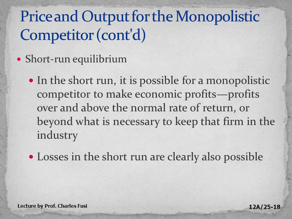 12A/25-18 Short-run equilibrium In the short run, it is possible for a monopolistic competitor to make economic profits—profits over and above the normal rate of return, or beyond what is necessary to keep that firm in the industry Losses in the short run are clearly also possible Lecture by Prof.
