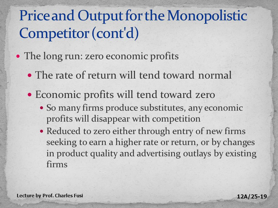 12A/25-19 The long run: zero economic profits The rate of return will tend toward normal Economic profits will tend toward zero So many firms produce substitutes, any economic profits will disappear with competition Reduced to zero either through entry of new firms seeking to earn a higher rate or return, or by changes in product quality and advertising outlays by existing firms Lecture by Prof.
