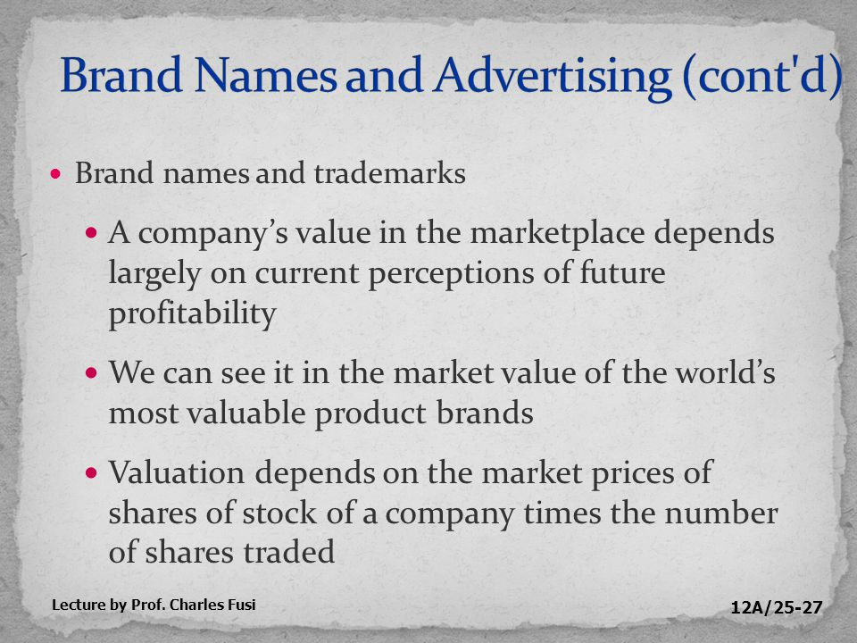 12A/25-27 Brand names and trademarks A company's value in the marketplace depends largely on current perceptions of future profitability We can see it in the market value of the world's most valuable product brands Valuation depends on the market prices of shares of stock of a company times the number of shares traded Lecture by Prof.