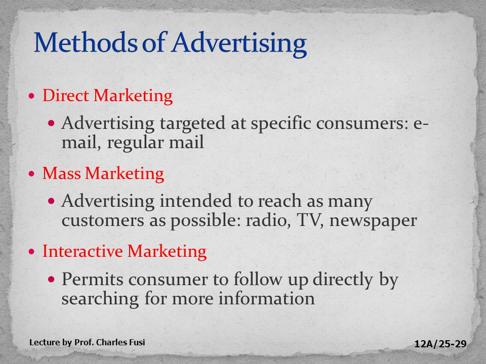 12A/25-29 Direct Marketing Advertising targeted at specific consumers: e- mail, regular mail Mass Marketing Advertising intended to reach as many customers as possible: radio, TV, newspaper Interactive Marketing Permits consumer to follow up directly by searching for more information Lecture by Prof.