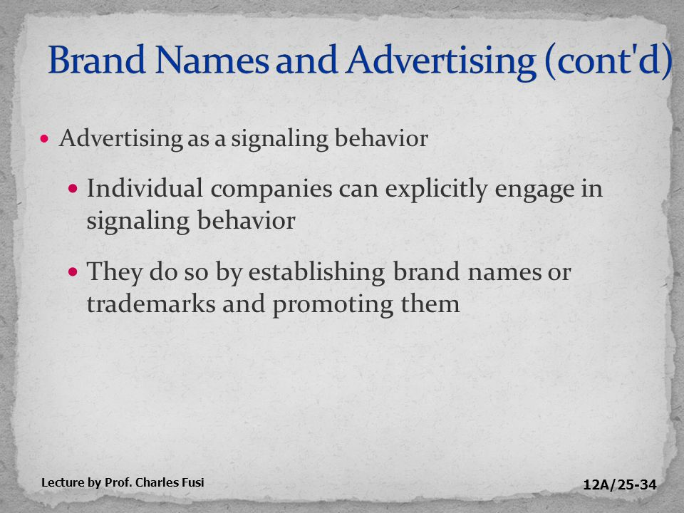 12A/25-34 Advertising as a signaling behavior Individual companies can explicitly engage in signaling behavior They do so by establishing brand names or trademarks and promoting them Lecture by Prof.