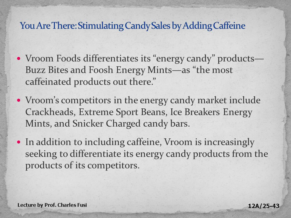 12A/25-43 Vroom Foods differentiates its energy candy products— Buzz Bites and Foosh Energy Mints—as the most caffeinated products out there. Vroom's competitors in the energy candy market include Crackheads, Extreme Sport Beans, Ice Breakers Energy Mints, and Snicker Charged candy bars.