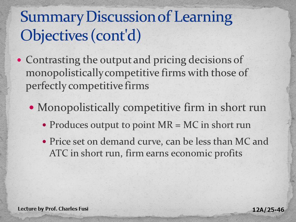12A/25-46 Contrasting the output and pricing decisions of monopolistically competitive firms with those of perfectly competitive firms Monopolistically competitive firm in short run Produces output to point MR = MC in short run Price set on demand curve, can be less than MC and ATC in short run, firm earns economic profits Lecture by Prof.