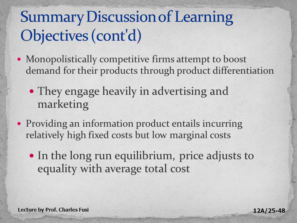 12A/25-48 Monopolistically competitive firms attempt to boost demand for their products through product differentiation They engage heavily in advertising and marketing Providing an information product entails incurring relatively high fixed costs but low marginal costs In the long run equilibrium, price adjusts to equality with average total cost Lecture by Prof.
