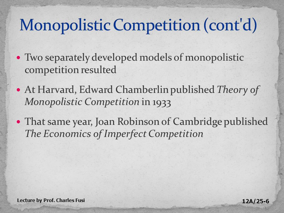 12A/25-47 Contrasting the output and pricing decisions of monopolistically competitive firms with those of perfectly competitive firms Monopolistically competitive firm in the long run Price = ATC in the long run as firms enter industry Like perfectly competitive firms, earns zero economic profits in long run Price exceeds MC in long run Lecture by Prof.