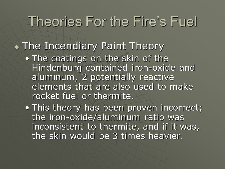 Theories For the Fire's Fuel  The Incendiary Paint Theory The coatings on the skin of the Hindenburg contained iron-oxide and aluminum, 2 potentially
