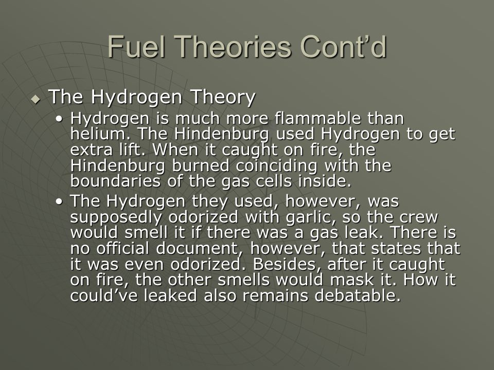 Fuel Theories Cont'd  The Hydrogen Theory Hydrogen is much more flammable than helium. The Hindenburg used Hydrogen to get extra lift. When it caught