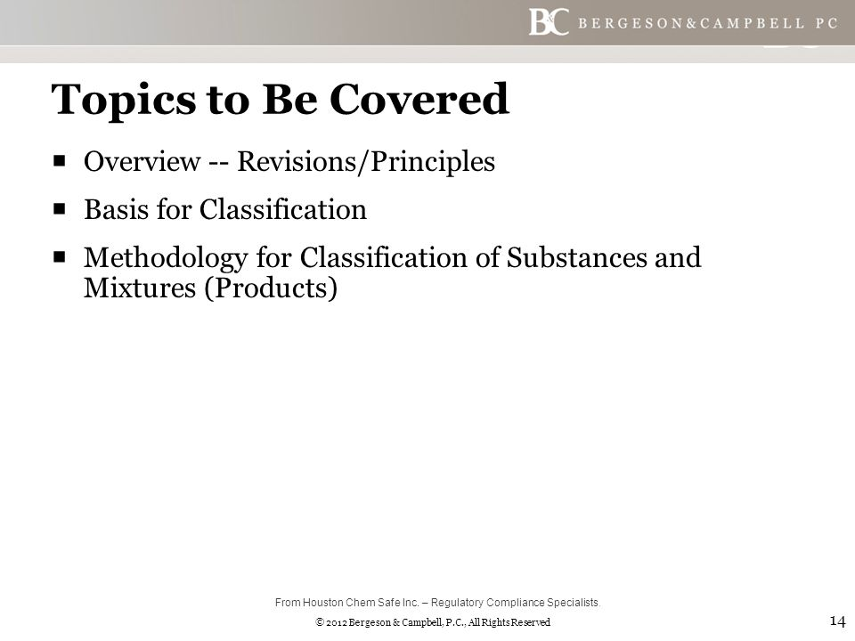 © 2012 Bergeson & Campbell, P.C., All Rights Reserved Topics to Be Covered  Overview -- Revisions/Principles  Basis for Classification  Methodology for Classification of Substances and Mixtures (Products) 14 From Houston Chem Safe Inc.