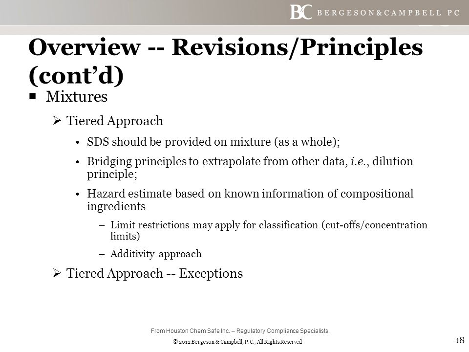 © 2012 Bergeson & Campbell, P.C., All Rights Reserved Overview -- Revisions/Principles (cont'd)  Mixtures  Tiered Approach SDS should be provided on mixture (as a whole); Bridging principles to extrapolate from other data, i.e., dilution principle; Hazard estimate based on known information of compositional ingredients –Limit restrictions may apply for classification (cut-offs/concentration limits) –Additivity approach  Tiered Approach -- Exceptions 18 From Houston Chem Safe Inc.