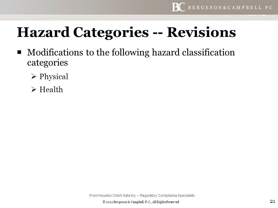 © 2012 Bergeson & Campbell, P.C., All Rights Reserved Hazard Categories -- Revisions  Modifications to the following hazard classification categories  Physical  Health 21 From Houston Chem Safe Inc.