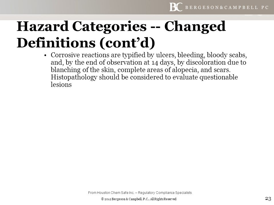 © 2012 Bergeson & Campbell, P.C., All Rights Reserved Hazard Categories -- Changed Definitions (cont'd) Corrosive reactions are typified by ulcers, bleeding, bloody scabs, and, by the end of observation at 14 days, by discoloration due to blanching of the skin, complete areas of alopecia, and scars.