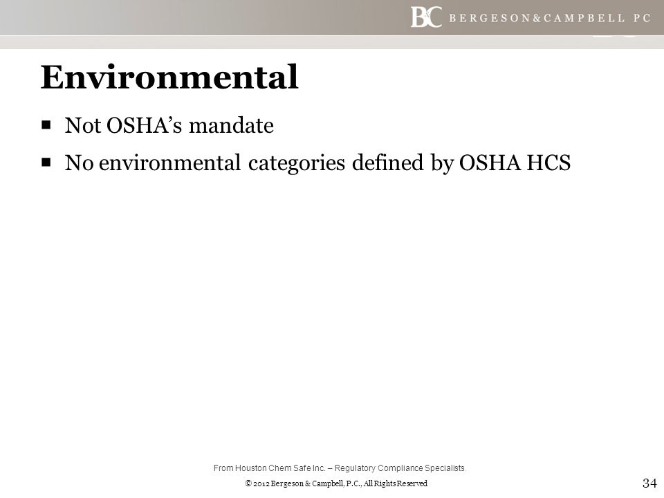 © 2012 Bergeson & Campbell, P.C., All Rights Reserved Environmental  Not OSHA's mandate  No environmental categories defined by OSHA HCS 34 From Houston Chem Safe Inc.
