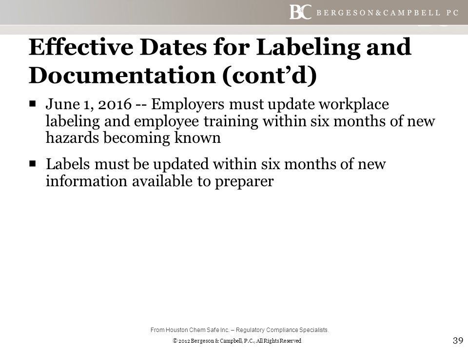 © 2012 Bergeson & Campbell, P.C., All Rights Reserved Effective Dates for Labeling and Documentation (cont'd)  June 1, 2016 -- Employers must update workplace labeling and employee training within six months of new hazards becoming known  Labels must be updated within six months of new information available to preparer 39 From Houston Chem Safe Inc.