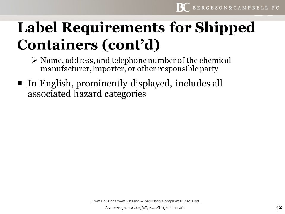 © 2012 Bergeson & Campbell, P.C., All Rights Reserved Label Requirements for Shipped Containers (cont'd)  Name, address, and telephone number of the chemical manufacturer, importer, or other responsible party  In English, prominently displayed, includes all associated hazard categories 42 From Houston Chem Safe Inc.