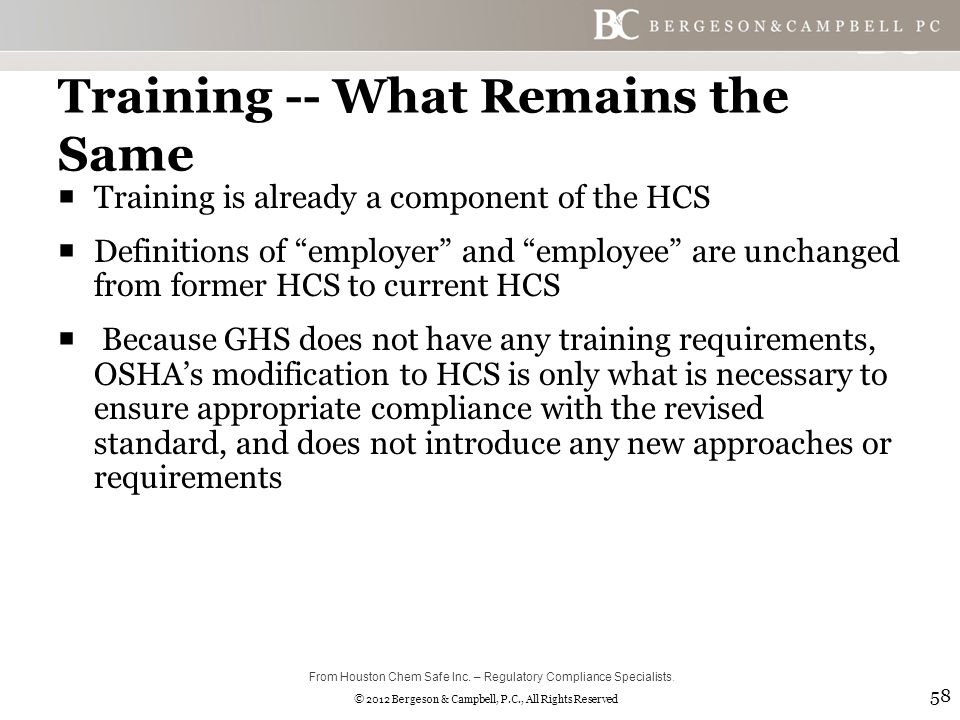 © 2012 Bergeson & Campbell, P.C., All Rights Reserved Training -- What Remains the Same  Training is already a component of the HCS  Definitions of employer and employee are unchanged from former HCS to current HCS  Because GHS does not have any training requirements, OSHA's modification to HCS is only what is necessary to ensure appropriate compliance with the revised standard, and does not introduce any new approaches or requirements 58 From Houston Chem Safe Inc.