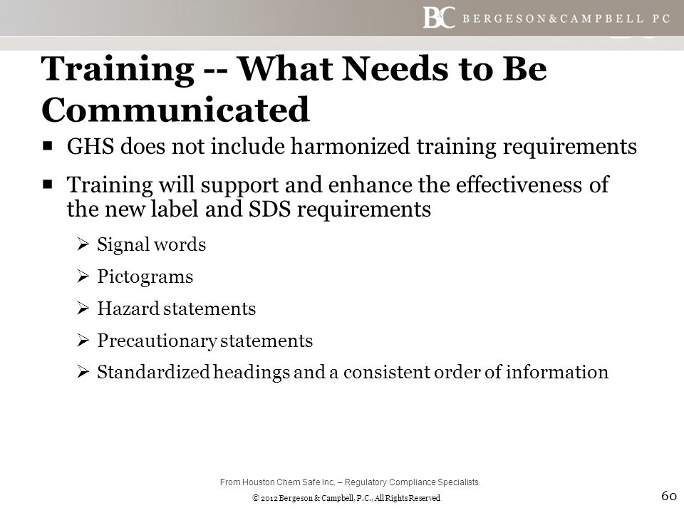 © 2012 Bergeson & Campbell, P.C., All Rights Reserved Training -- What Needs to Be Communicated  GHS does not include harmonized training requirements  Training will support and enhance the effectiveness of the new label and SDS requirements  Signal words  Pictograms  Hazard statements  Precautionary statements  Standardized headings and a consistent order of information 60 From Houston Chem Safe Inc.