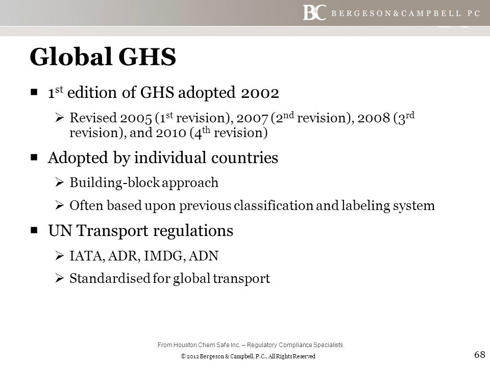 © 2012 Bergeson & Campbell, P.C., All Rights Reserved Global GHS  1 st edition of GHS adopted 2002  Revised 2005 (1 st revision), 2007 (2 nd revision), 2008 (3 rd revision), and 2010 (4 th revision)  Adopted by individual countries  Building-block approach  Often based upon previous classification and labeling system  UN Transport regulations  IATA, ADR, IMDG, ADN  Standardised for global transport 68 From Houston Chem Safe Inc.