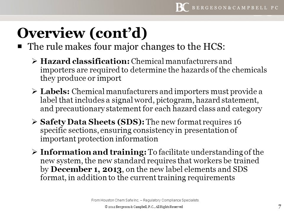 © 2012 Bergeson & Campbell, P.C., All Rights Reserved Overview (cont'd)  The rule makes four major changes to the HCS:  Hazard classification: Chemical manufacturers and importers are required to determine the hazards of the chemicals they produce or import  Labels: Chemical manufacturers and importers must provide a label that includes a signal word, pictogram, hazard statement, and precautionary statement for each hazard class and category  Safety Data Sheets (SDS): The new format requires 16 specific sections, ensuring consistency in presentation of important protection information  Information and training: To facilitate understanding of the new system, the new standard requires that workers be trained by December 1, 2013, on the new label elements and SDS format, in addition to the current training requirements 7 From Houston Chem Safe Inc.