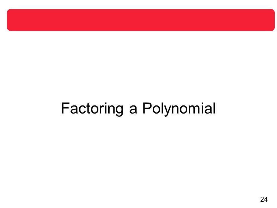 25 Factoring a Polynomial The Linear Factorization Theorem shows that you can write any n th-degree polynomial as the product of n linear factors.