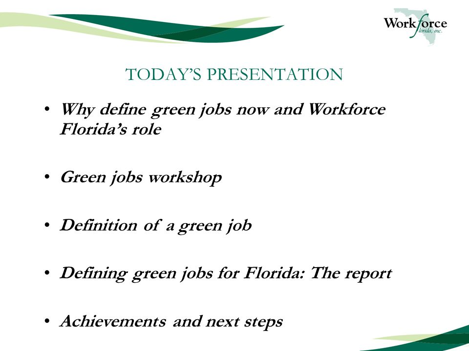 TODAY'S PRESENTATION Why define green jobs now and Workforce Florida's role Green jobs workshop Definition of a green job Defining green jobs for Florida: The report Achievements and next steps