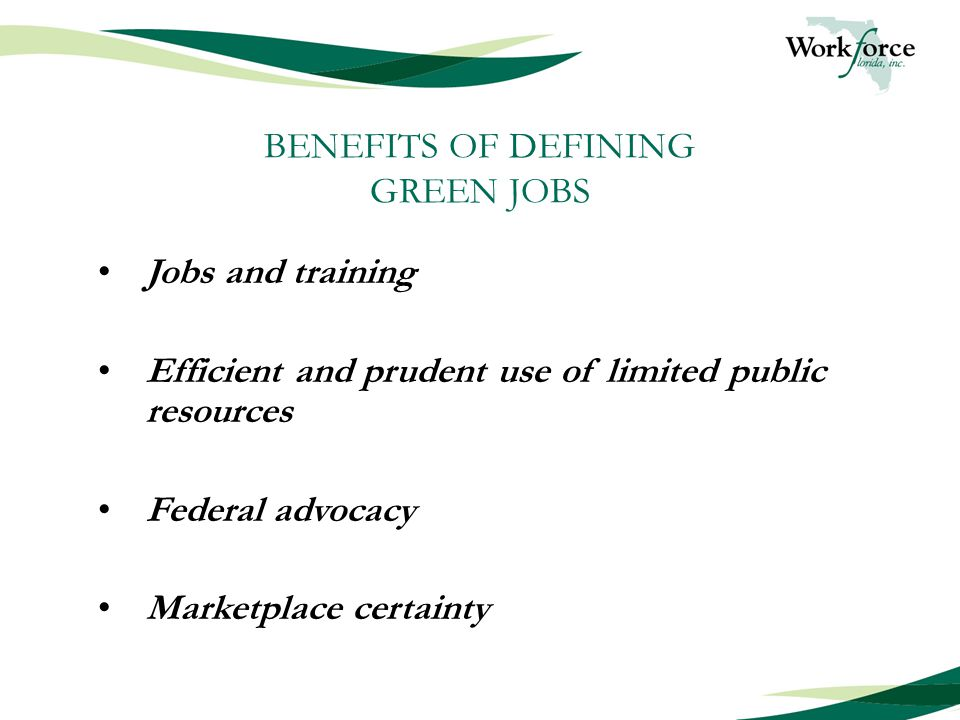 BENEFITS OF DEFINING GREEN JOBS Jobs and training Efficient and prudent use of limited public resources Federal advocacy Marketplace certainty
