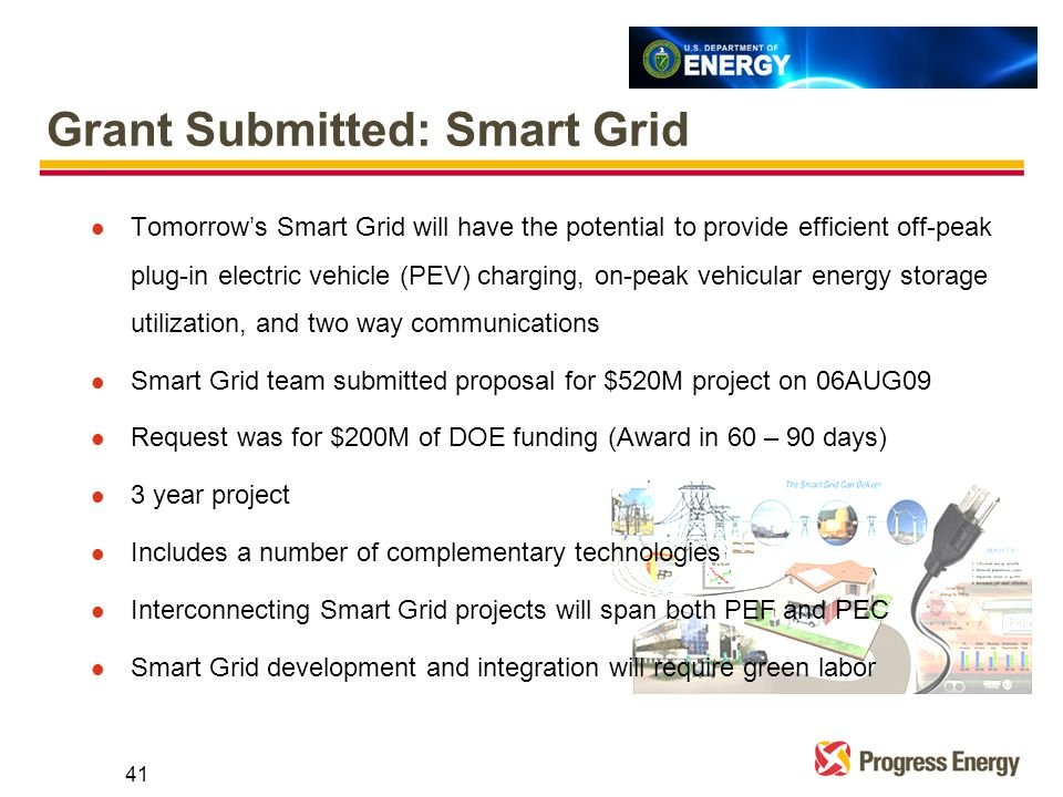 Grant Submitted: Smart Grid l Tomorrow's Smart Grid will have the potential to provide efficient off-peak plug-in electric vehicle (PEV) charging, on-peak vehicular energy storage utilization, and two way communications l Smart Grid team submitted proposal for $520M project on 06AUG09 l Request was for $200M of DOE funding (Award in 60 – 90 days) l 3 year project l Includes a number of complementary technologies l Interconnecting Smart Grid projects will span both PEF and PEC l Smart Grid development and integration will require green labor 41