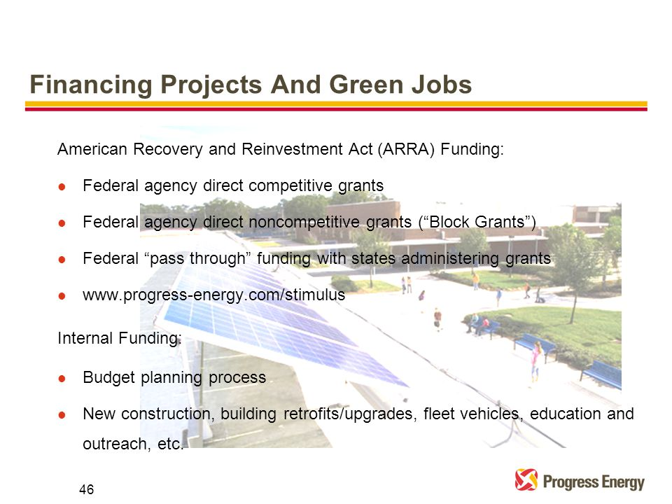 Financing Projects And Green Jobs American Recovery and Reinvestment Act (ARRA) Funding: l Federal agency direct competitive grants l Federal agency direct noncompetitive grants ( Block Grants ) l Federal pass through funding with states administering grants l   Internal Funding: l Budget planning process l New construction, building retrofits/upgrades, fleet vehicles, education and outreach, etc.