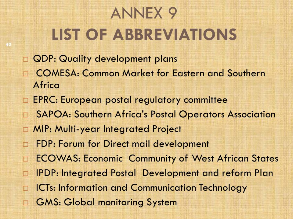 ANNEX 9 LIST OF ABBREVIATIONS  QDP: Quality development plans  COMESA: Common Market for Eastern and Southern Africa  EPRC: European postal regulatory committee  SAPOA: Southern Africa's Postal Operators Association  MIP: Multi-year Integrated Project  FDP: Forum for Direct mail development  ECOWAS: Economic Community of West African States  IPDP: Integrated Postal Development and reform Plan  ICTs: Information and Communication Technology  GMS: Global monitoring System 40