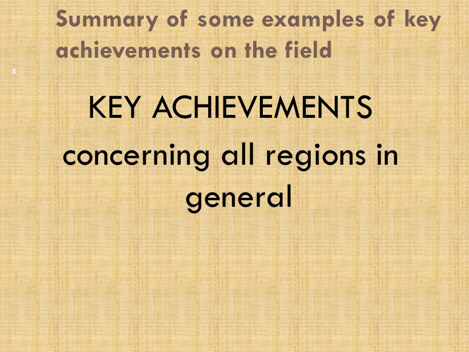 Summary of some examples of key achievements on the field KEY ACHIEVEMENTS concerning all regions in general 5