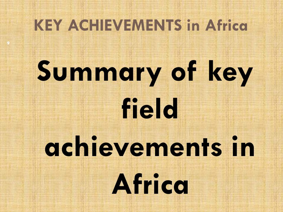 KEY ACHIEVEMENTS in Africa Summary of key field achievements in Africa 9