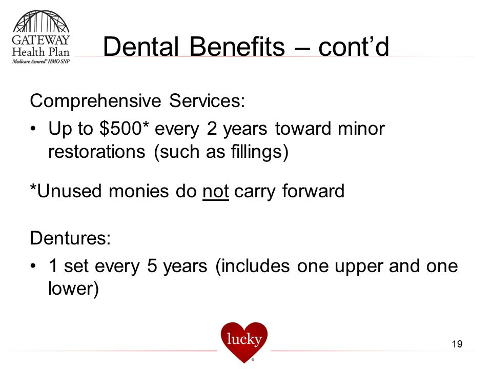 Dental Benefits – cont'd Comprehensive Services: Up to $500* every 2 years toward minor restorations (such as fillings) *Unused monies do not carry fo