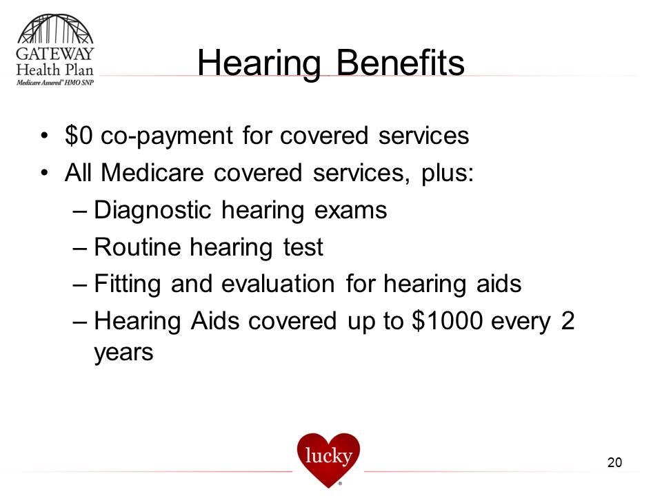 Hearing Benefits $0 co-payment for covered services All Medicare covered services, plus: –Diagnostic hearing exams –Routine hearing test –Fitting and
