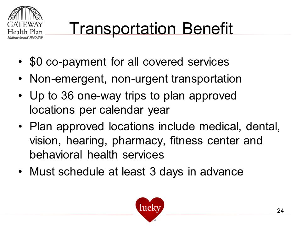 Transportation Benefit $0 co-payment for all covered services Non-emergent, non-urgent transportation Up to 36 one-way trips to plan approved location