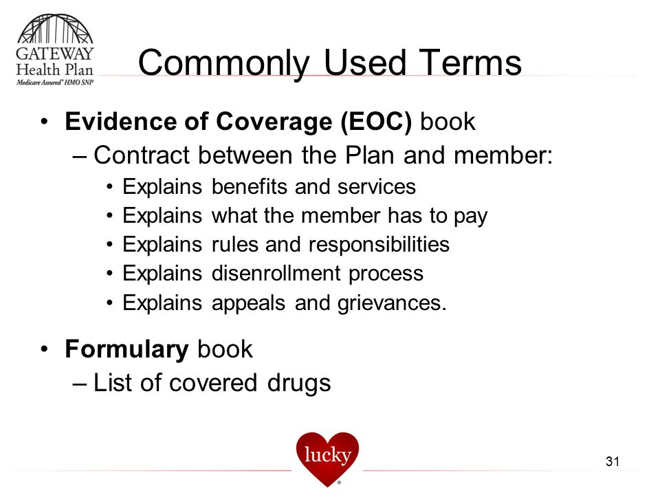31 Commonly Used Terms Evidence of Coverage (EOC) book –Contract between the Plan and member: Explains benefits and services Explains what the member